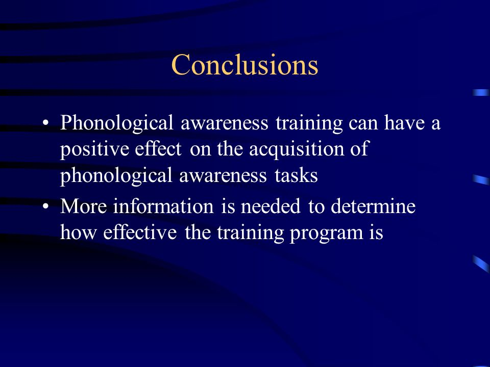 Conclusions Phonological awareness training can have a positive effect on the acquisition of phonological awareness tasks More information is needed to determine how effective the training program is