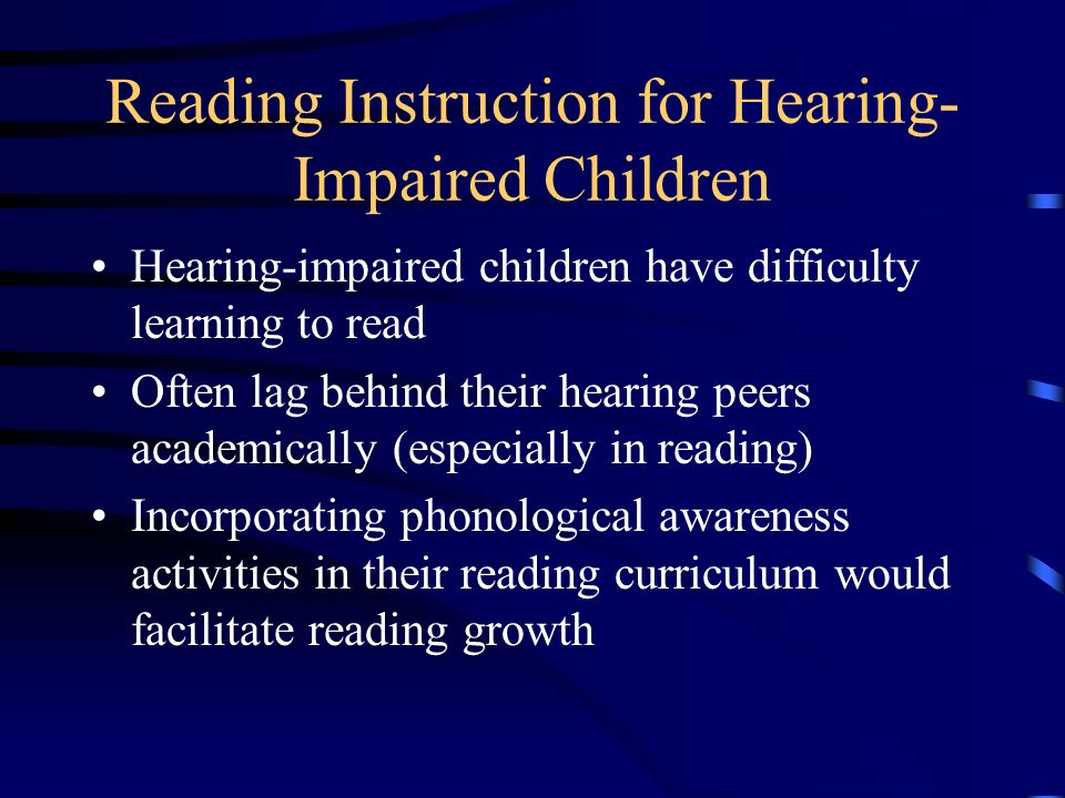 Reading Instruction for Hearing- Impaired Children Hearing-impaired children have difficulty learning to read Often lag behind their hearing peers academically (especially in reading) Incorporating phonological awareness activities in their reading curriculum would facilitate reading growth