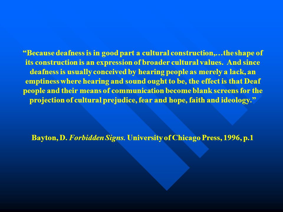 Because deafness is in good part a cultural construction,…the shape of its construction is an expression of broader cultural values.