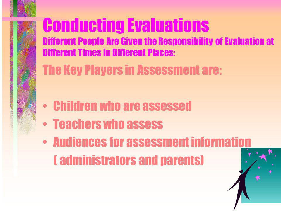 Conducting Evaluations Different People Are Given the Responsibility of Evaluation at Different Times in Different Places: The Key Players in Assessment are: Children who are assessed Teachers who assess Audiences for assessment information ( administrators and parents)