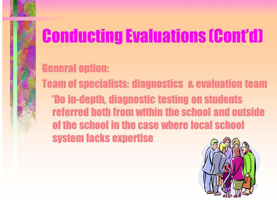 Conducting Evaluations (Contd) General option: Team of specialists: diagnostics & evaluation team *Do in-depth, diagnostic testing on students referred both from within the school and outside of the school in the case where local school system lacks expertise