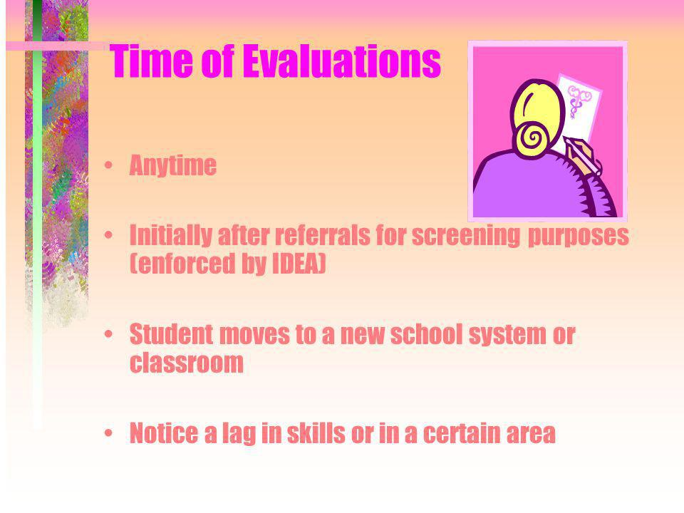 Time of Evaluations Anytime Initially after referrals for screening purposes (enforced by IDEA) Student moves to a new school system or classroom Notice a lag in skills or in a certain area