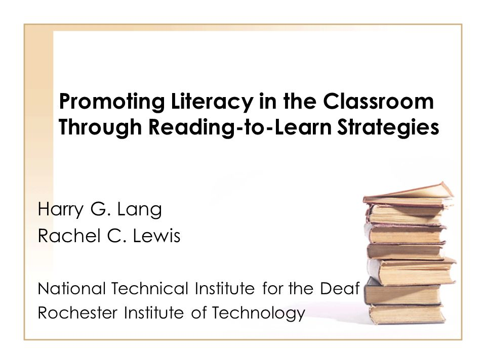Promoting Literacy in the Classroom Through Reading-to-Learn Strategies Harry G. Lang Rachel C. Lewis National Technical Institute for the Deaf Roches