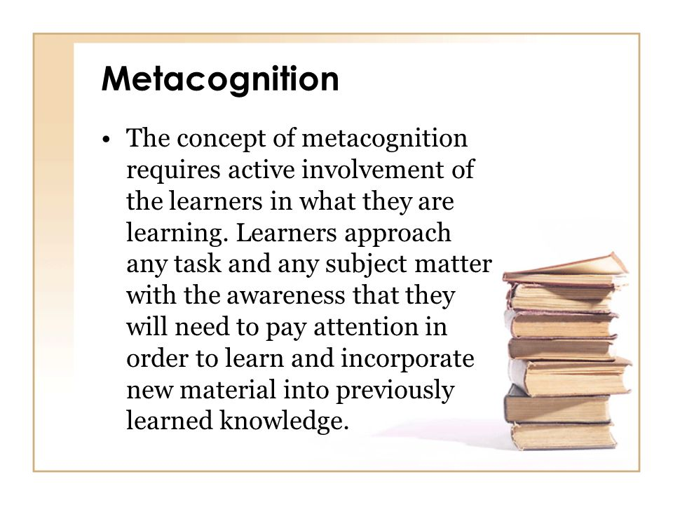 Metacognition The concept of metacognition requires active involvement of the learners in what they are learning. Learners approach any task and any s