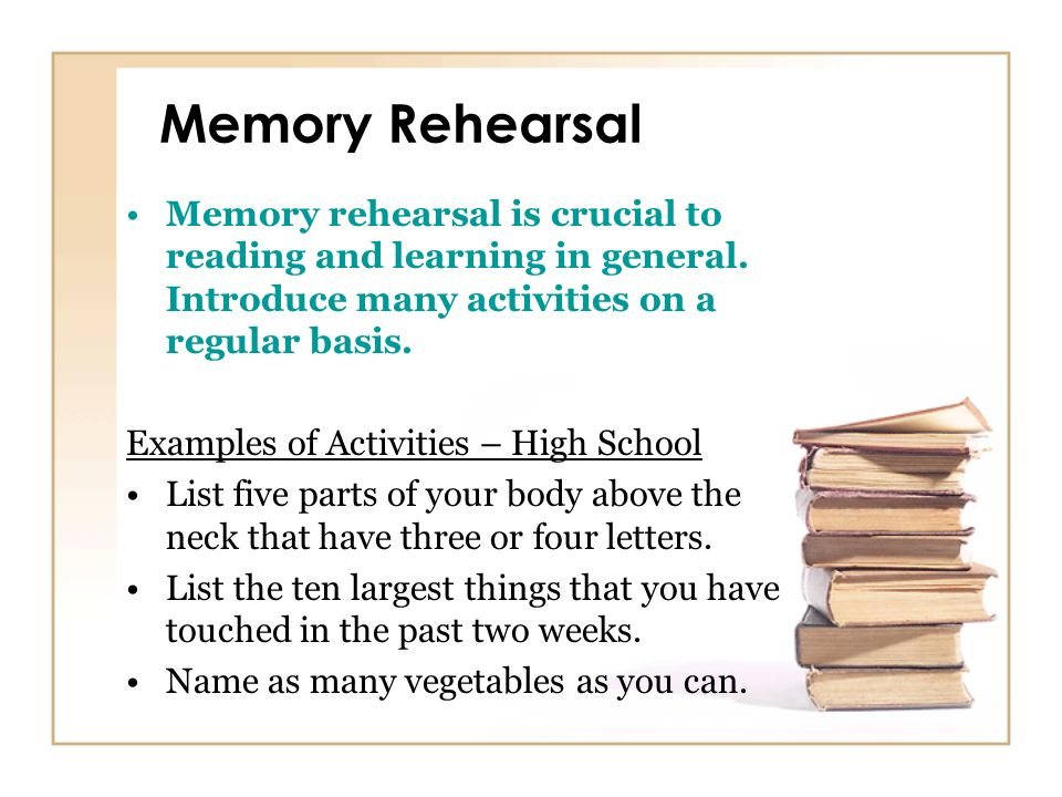 Memory Rehearsal Memory rehearsal is crucial to reading and learning in general. Introduce many activities on a regular basis. Examples of Activities