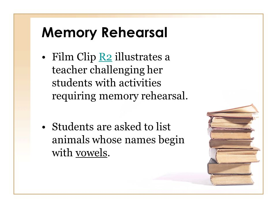 Memory Rehearsal Film Clip R2 illustrates a teacher challenging her students with activities requiring memory rehearsal.R2 Students are asked to list
