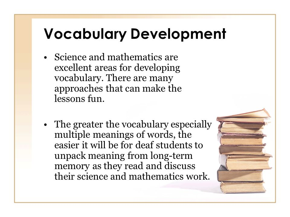Vocabulary Development Science and mathematics are excellent areas for developing vocabulary. There are many approaches that can make the lessons fun.