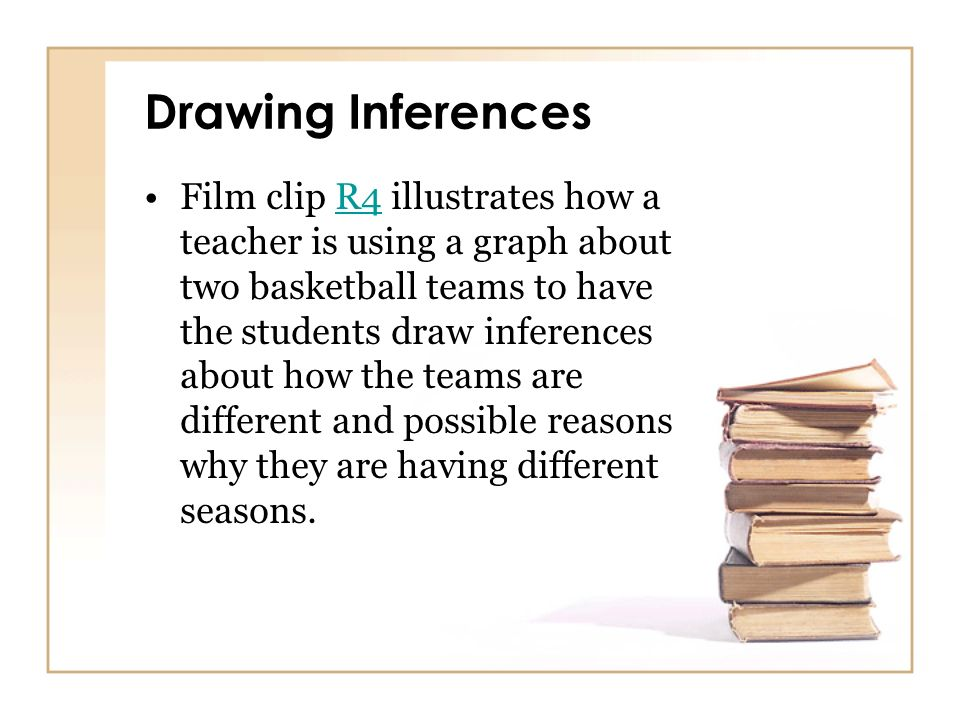 Drawing Inferences Film clip R4 illustrates how a teacher is using a graph about two basketball teams to have the students draw inferences about how t