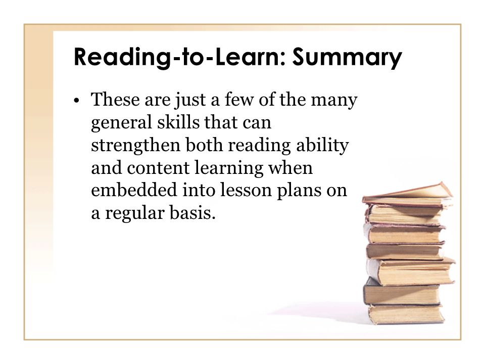 Reading-to-Learn: Summary These are just a few of the many general skills that can strengthen both reading ability and content learning when embedded