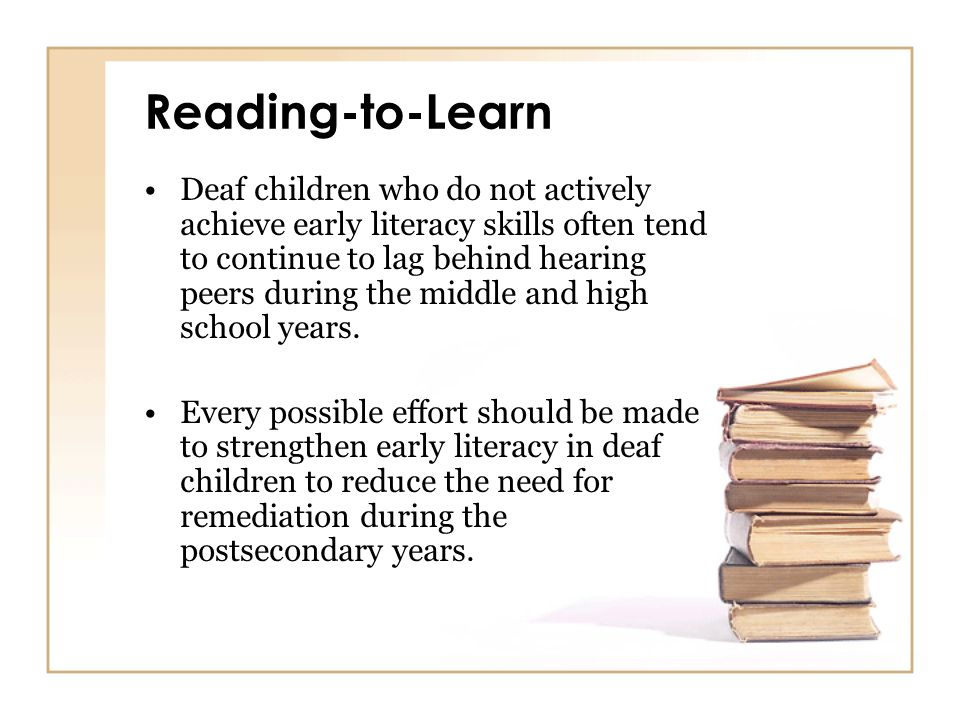 Reading-to-Learn Deaf children who do not actively achieve early literacy skills often tend to continue to lag behind hearing peers during the middle