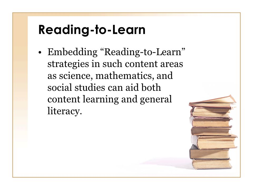 Reading-to-Learn Embedding Reading-to-Learn strategies in such content areas as science, mathematics, and social studies can aid both content learning
