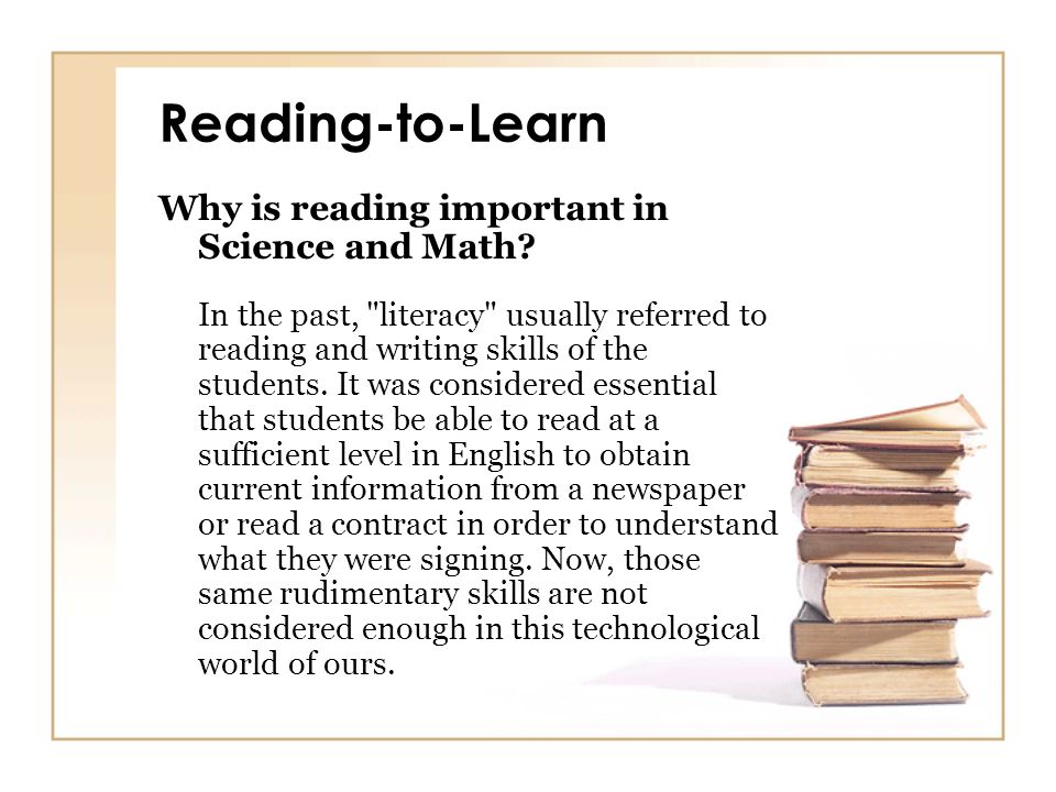 Reading-to-Learn Why is reading important in Science and Math? In the past,