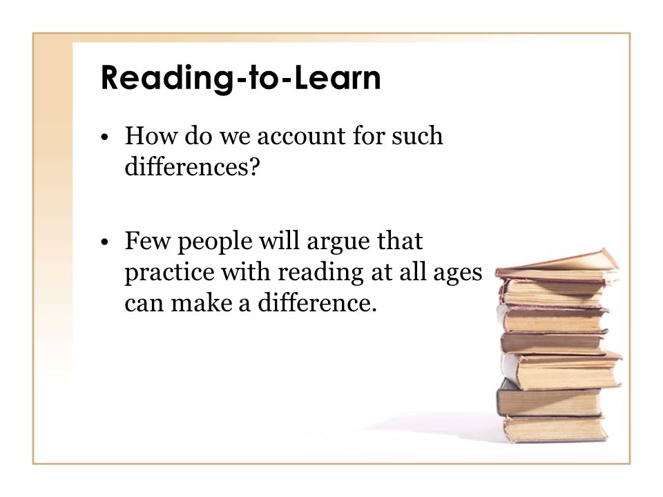 Reading-to-Learn How do we account for such differences? Few people will argue that practice with reading at all ages can make a difference.