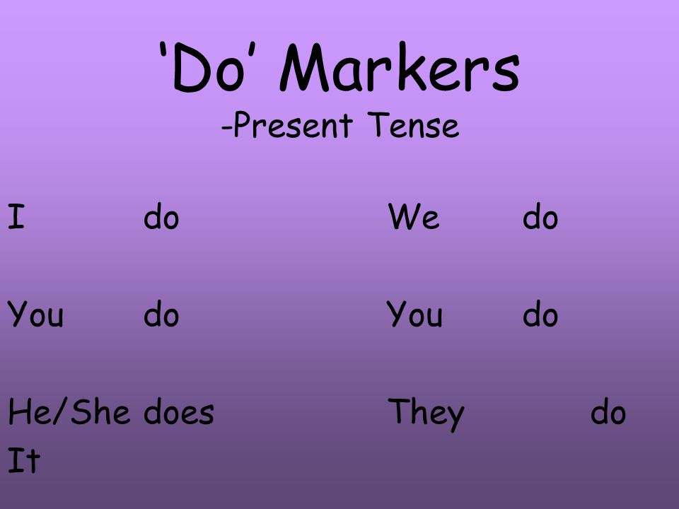 Do Markers -Present Tense Ido Youdo He/Shedoes It Wedo Youdo Theydo