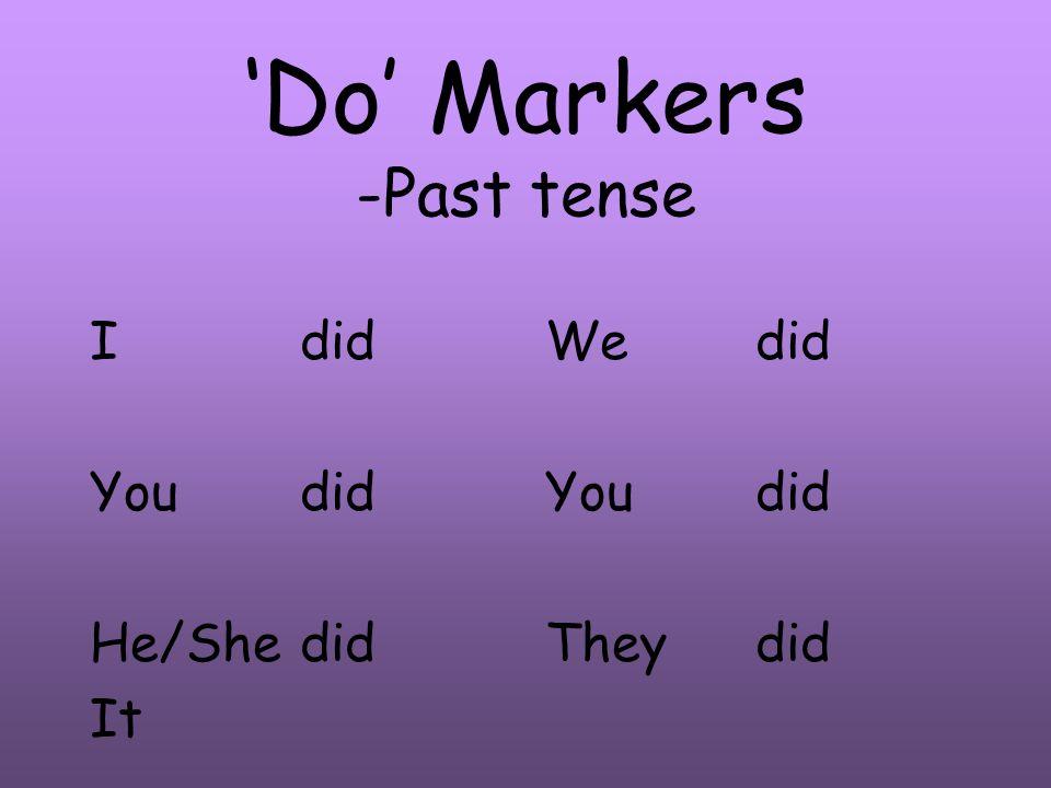 Do Markers -Past tense Idid Youdid He/Shedid It Wedid Youdid Theydid