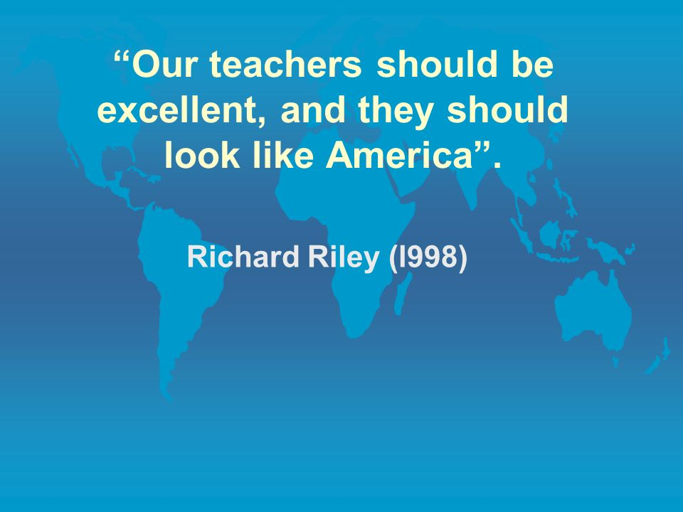 Our teachers should be excellent, and they should look like America. Richard Riley (l998)
