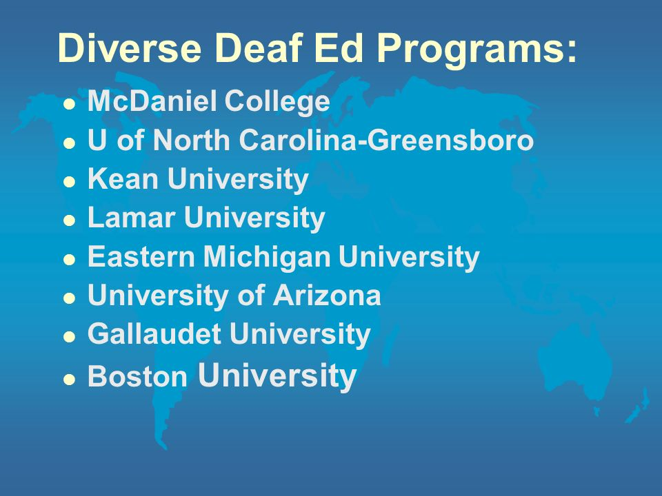 Diverse Deaf Ed Programs: l McDaniel College l U of North Carolina-Greensboro l Kean University l Lamar University l Eastern Michigan University l Uni