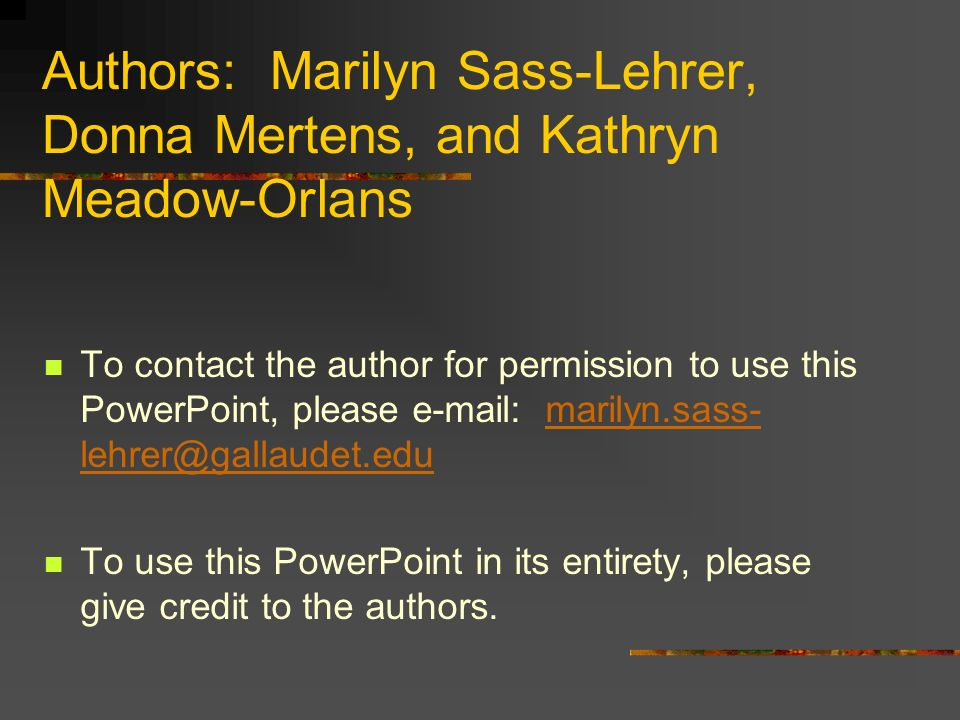 Authors: Marilyn Sass-Lehrer, Donna Mertens, and Kathryn Meadow-Orlans To contact the author for permission to use this PowerPoint, please e-mail: marilyn.sass- lehrer@gallaudet.edumarilyn.sass- lehrer@gallaudet.edu To use this PowerPoint in its entirety, please give credit to the authors.