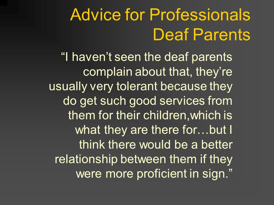 Advice for Professionals Deaf Parents I havent seen the deaf parents complain about that, theyre usually very tolerant because they do get such good services from them for their children,which is what they are there for…but I think there would be a better relationship between them if they were more proficient in sign.