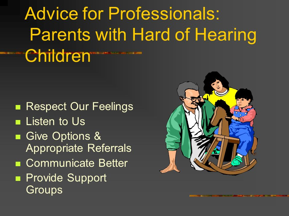 Advice for Professionals: Parents with Hard of Hearing Children Respect Our Feelings Listen to Us Give Options & Appropriate Referrals Communicate Better Provide Support Groups