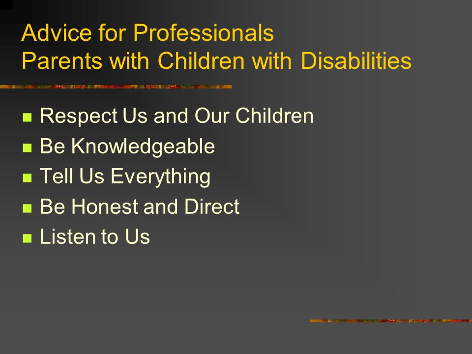 Advice for Professionals Parents with Children with Disabilities Respect Us and Our Children Be Knowledgeable Tell Us Everything Be Honest and Direct Listen to Us