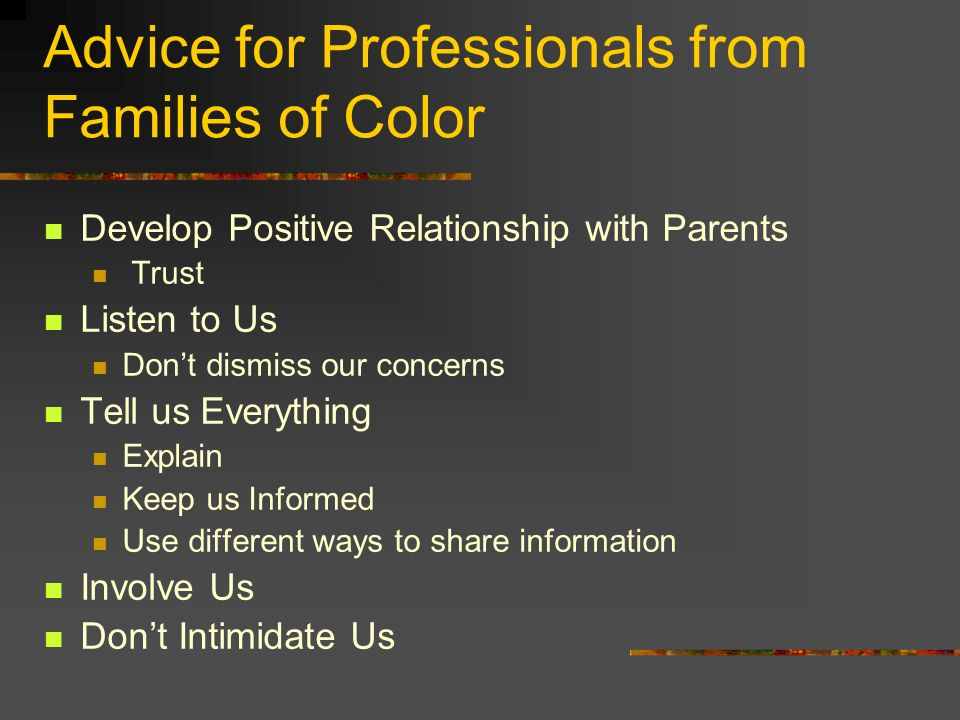 Advice for Professionals from Families of Color Develop Positive Relationship with Parents Trust Listen to Us Dont dismiss our concerns Tell us Everything Explain Keep us Informed Use different ways to share information Involve Us Dont Intimidate Us