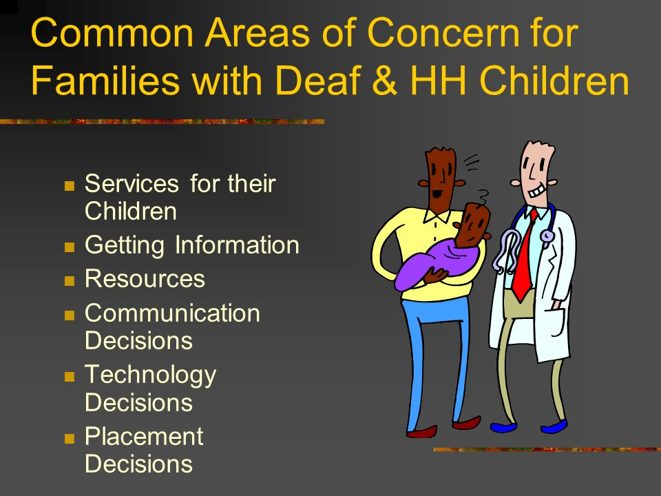 Common Areas of Concern for Families with Deaf & HH Children Services for their Children Getting Information Resources Communication Decisions Technology Decisions Placement Decisions