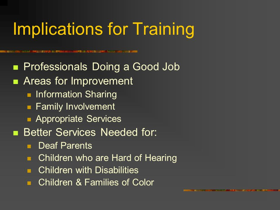 Implications for Training Professionals Doing a Good Job Areas for Improvement Information Sharing Family Involvement Appropriate Services Better Services Needed for: Deaf Parents Children who are Hard of Hearing Children with Disabilities Children & Families of Color