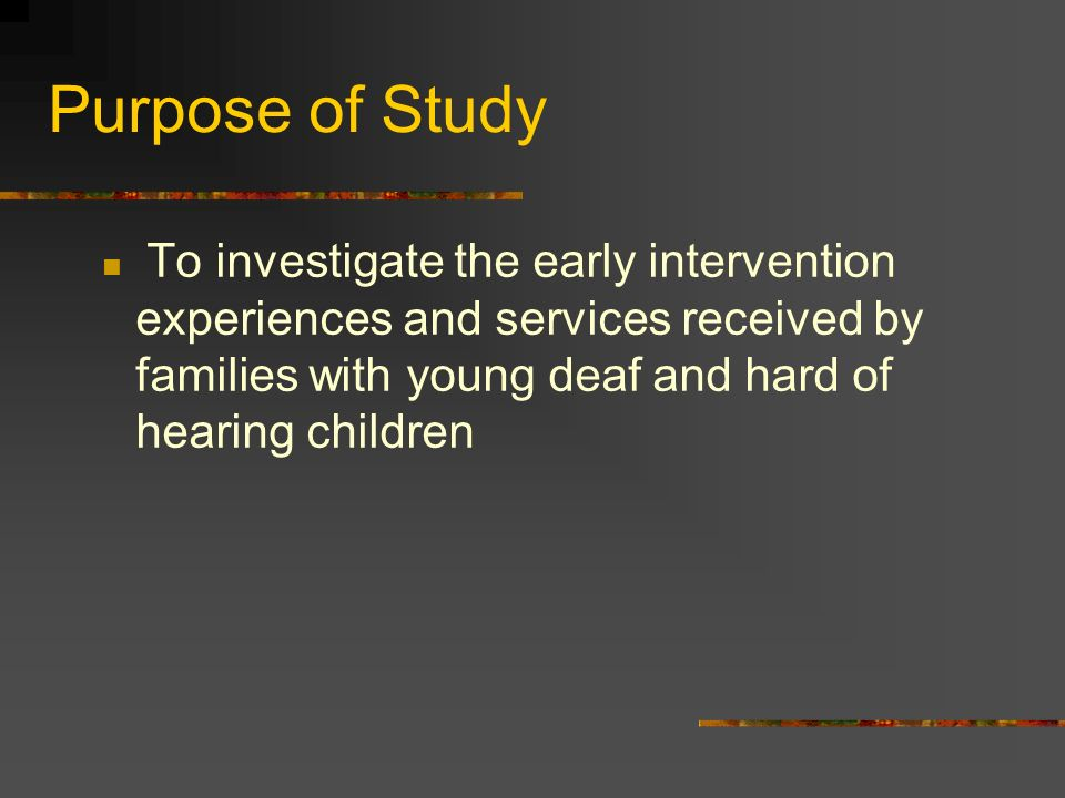Purpose of Study To investigate the early intervention experiences and services received by families with young deaf and hard of hearing children