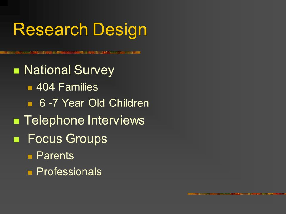 Research Design National Survey 404 Families 6 -7 Year Old Children Telephone Interviews Focus Groups Parents Professionals