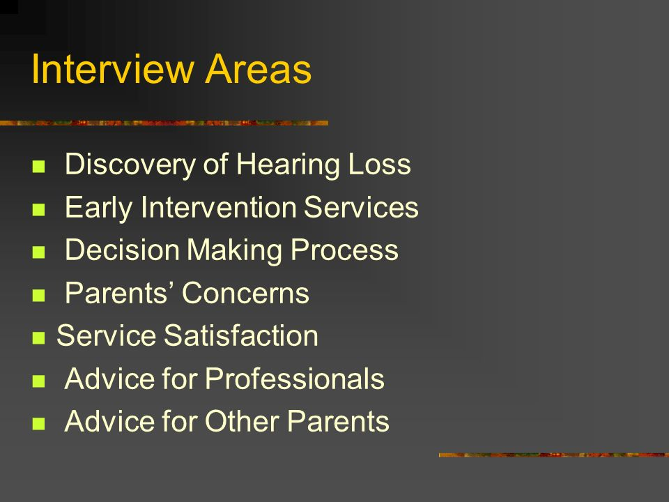 Interview Areas Discovery of Hearing Loss Early Intervention Services Decision Making Process Parents Concerns Service Satisfaction Advice for Professionals Advice for Other Parents