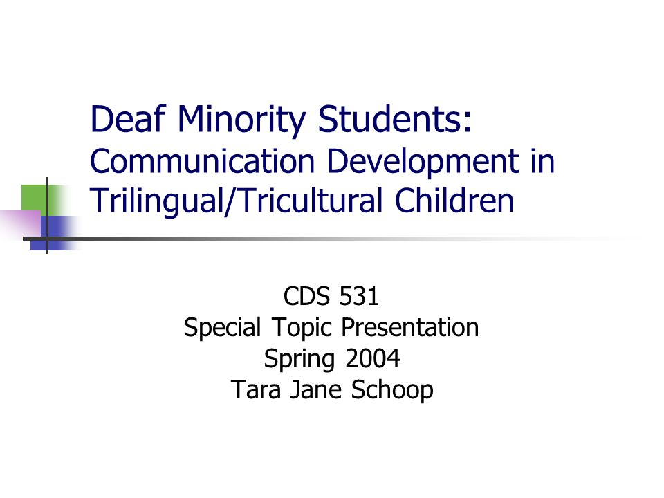 Deaf Minority Students: Communication Development in Trilingual/Tricultural Children CDS 531 Special Topic Presentation Spring 2004 Tara Jane Schoop