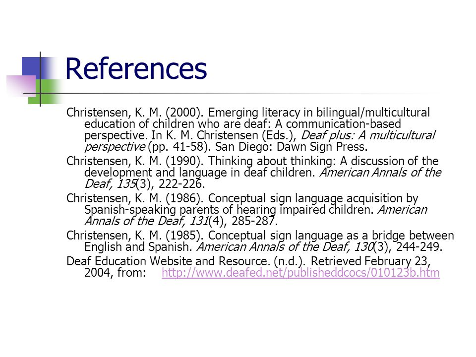 References Christensen, K. M. (2000). Emerging literacy in bilingual/multicultural education of children who are deaf: A communication-based perspecti