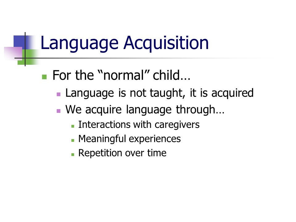 Language Acquisition For the normal child… Language is not taught, it is acquired We acquire language through… Interactions with caregivers Meaningful