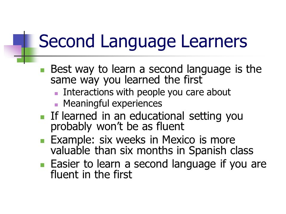 Second Language Learners Best way to learn a second language is the same way you learned the first Interactions with people you care about Meaningful