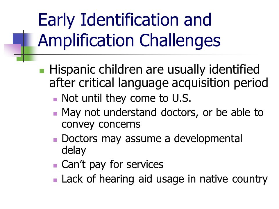Early Identification and Amplification Challenges Hispanic children are usually identified after critical language acquisition period Not until they c
