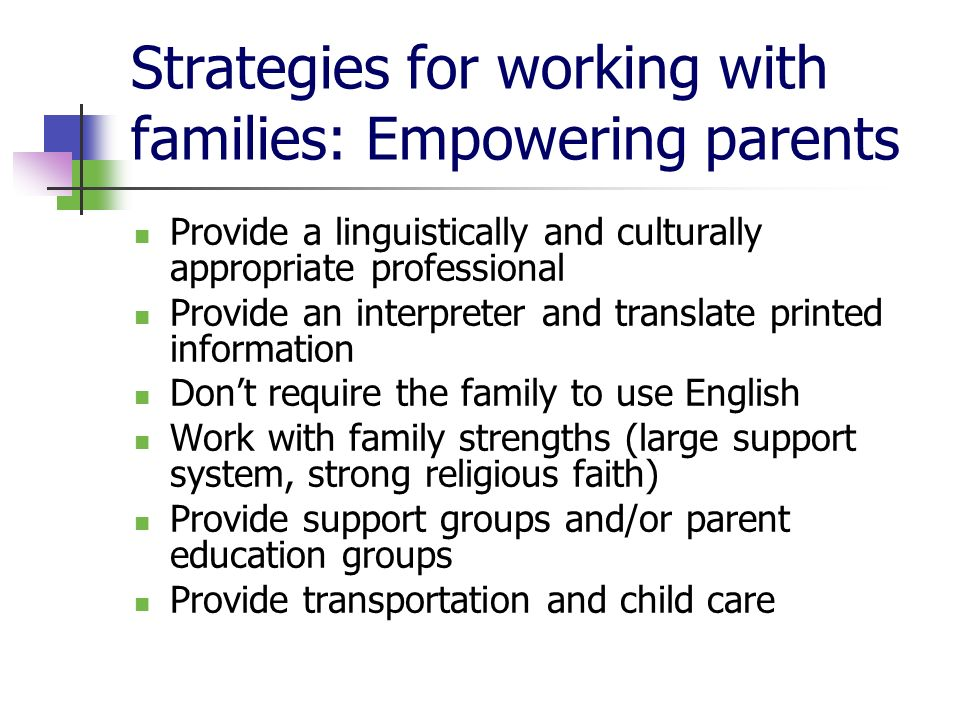 Strategies for working with families: Empowering parents Provide a linguistically and culturally appropriate professional Provide an interpreter and t