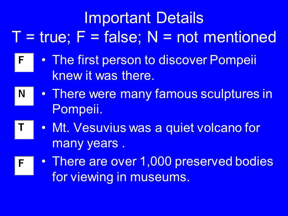Important Details T = true; F = false; N = not mentioned The first person to discover Pompeii knew it was there. There were many famous sculptures in