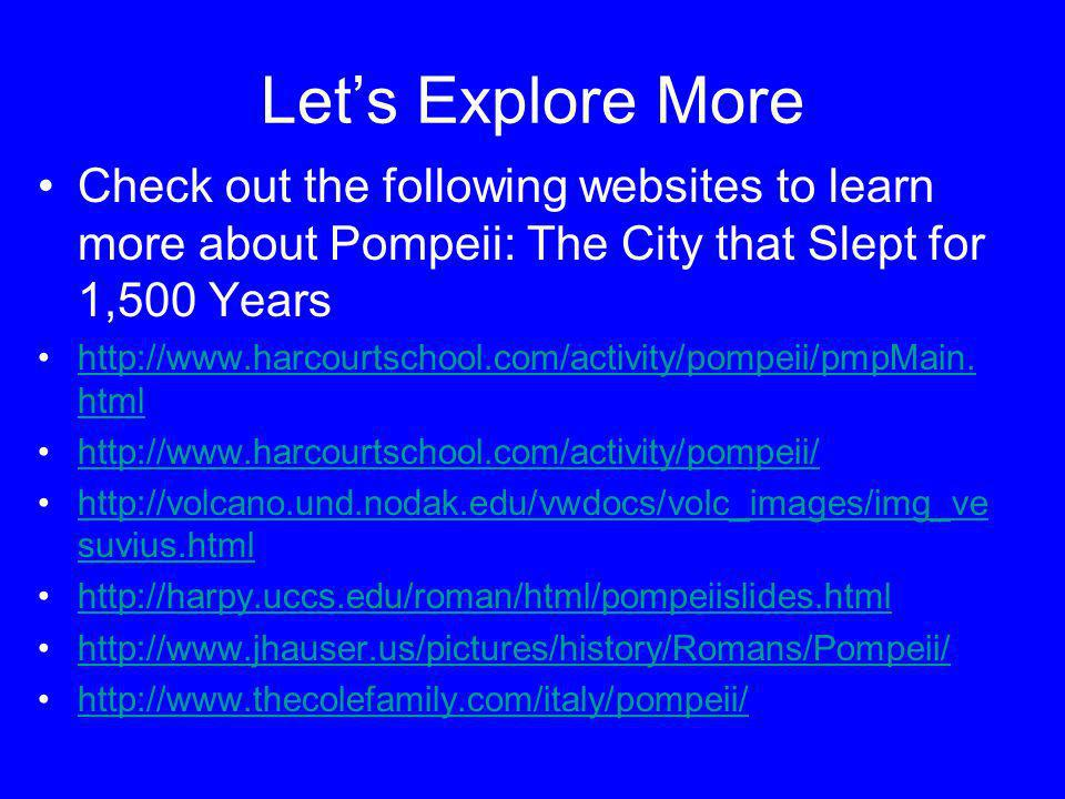 Lets Explore More Check out the following websites to learn more about Pompeii: The City that Slept for 1,500 Years http://www.harcourtschool.com/acti