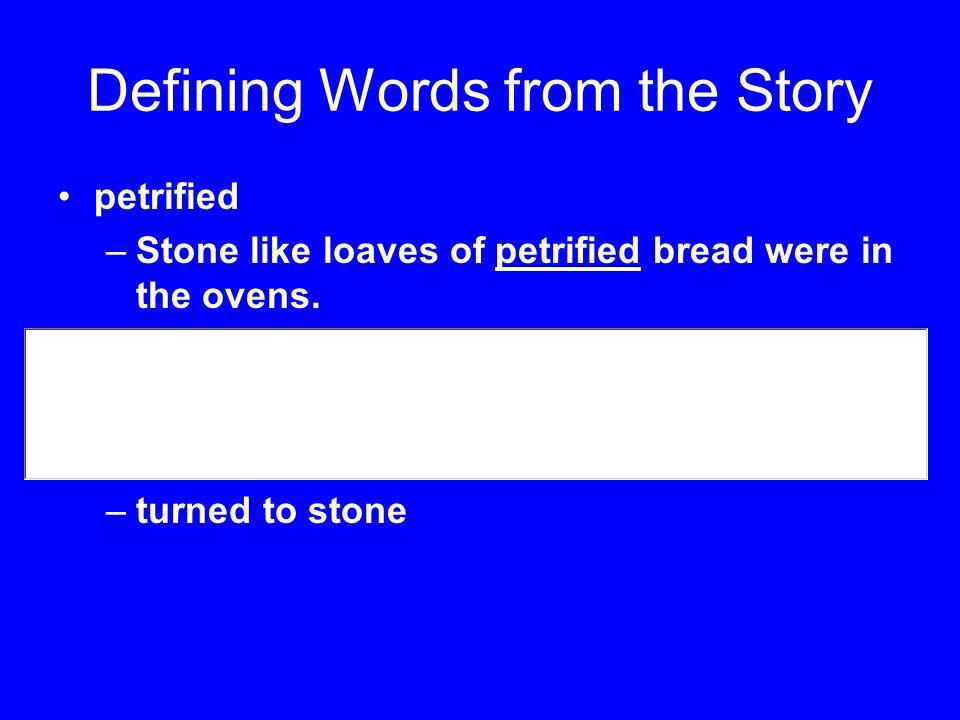 Defining Words from the Story petrified –Stone like loaves of petrified bread were in the ovens. –turned to stone