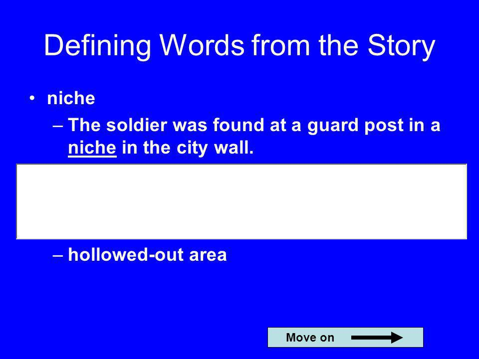 Defining Words from the Story niche –The soldier was found at a guard post in a niche in the city wall. –hollowed-out area Move on