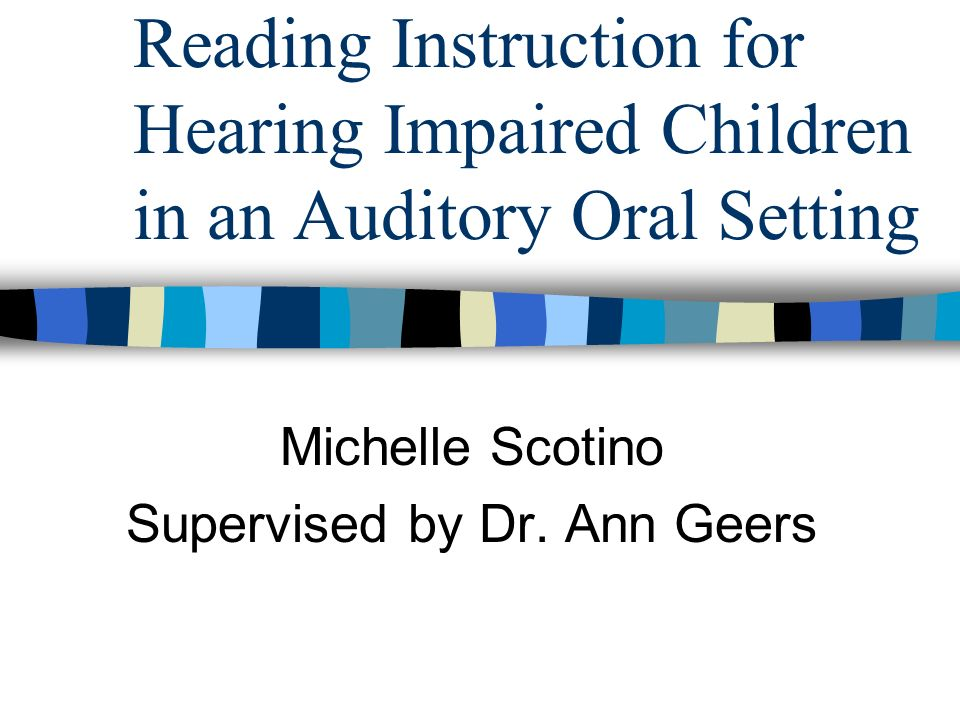Reading Instruction for Hearing Impaired Children in an Auditory Oral Setting Michelle Scotino Supervised by Dr.