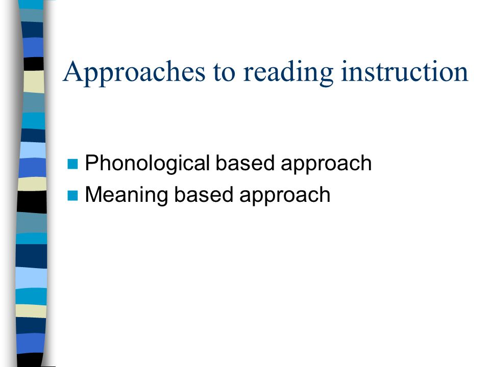 Approaches to reading instruction Phonological based approach Meaning based approach