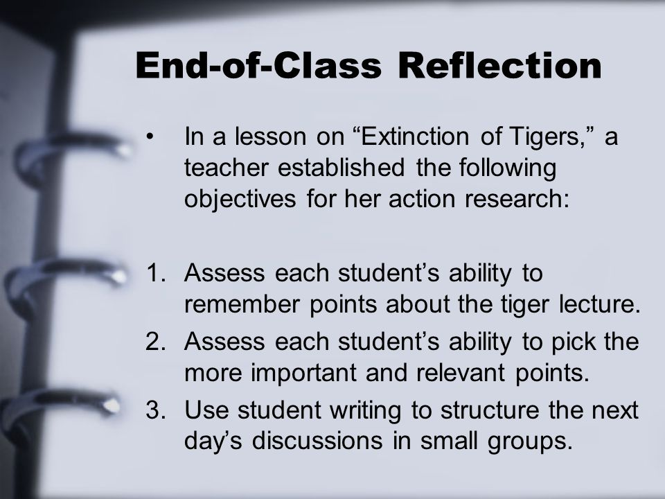 End-of-Class Reflection In a lesson on Extinction of Tigers, a teacher established the following objectives for her action research: 1.Assess each stu