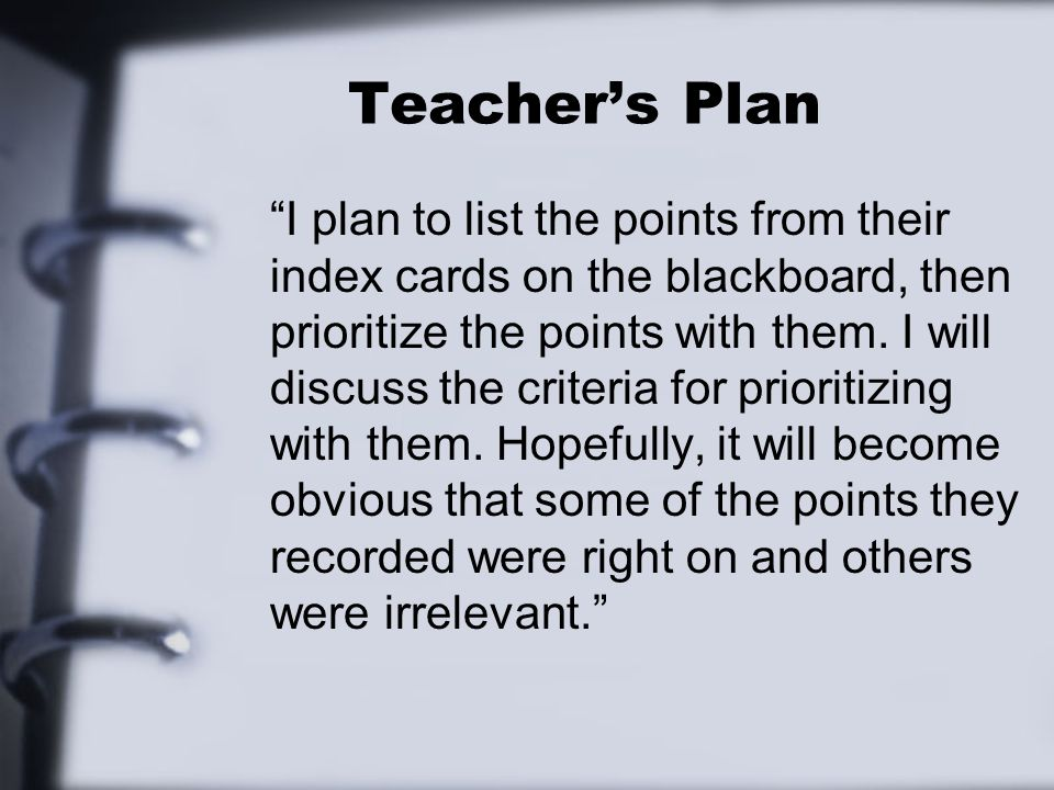 Teachers Plan I plan to list the points from their index cards on the blackboard, then prioritize the points with them. I will discuss the criteria fo