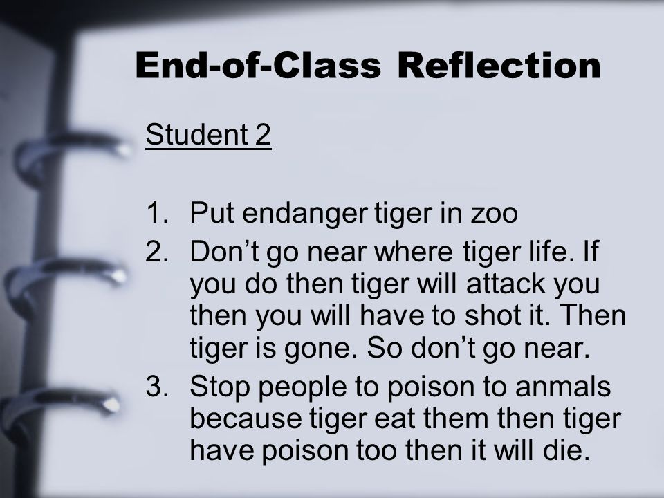 End-of-Class Reflection Student 2 1.Put endanger tiger in zoo 2.Dont go near where tiger life. If you do then tiger will attack you then you will have