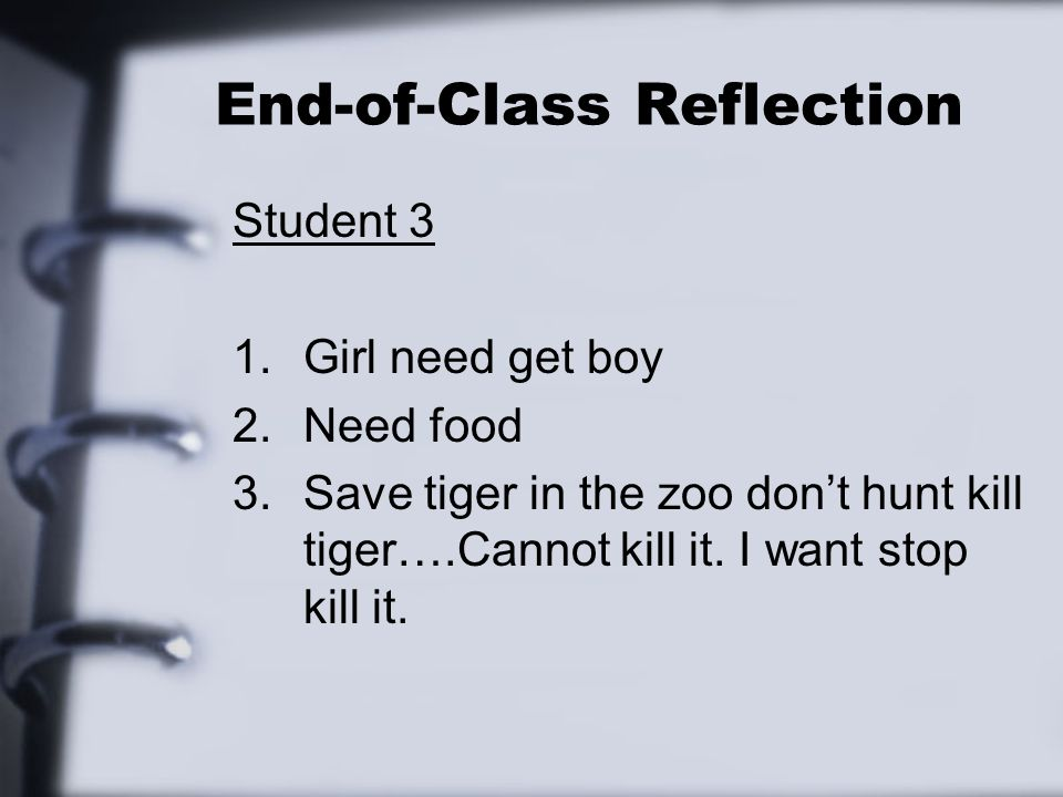 End-of-Class Reflection Student 3 1.Girl need get boy 2.Need food 3.Save tiger in the zoo dont hunt kill tiger….Cannot kill it. I want stop kill it.