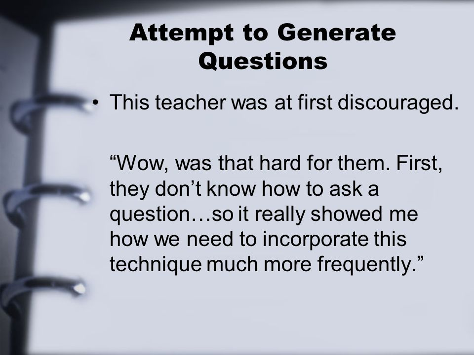 Attempt to Generate Questions This teacher was at first discouraged. Wow, was that hard for them. First, they dont know how to ask a question…so it re