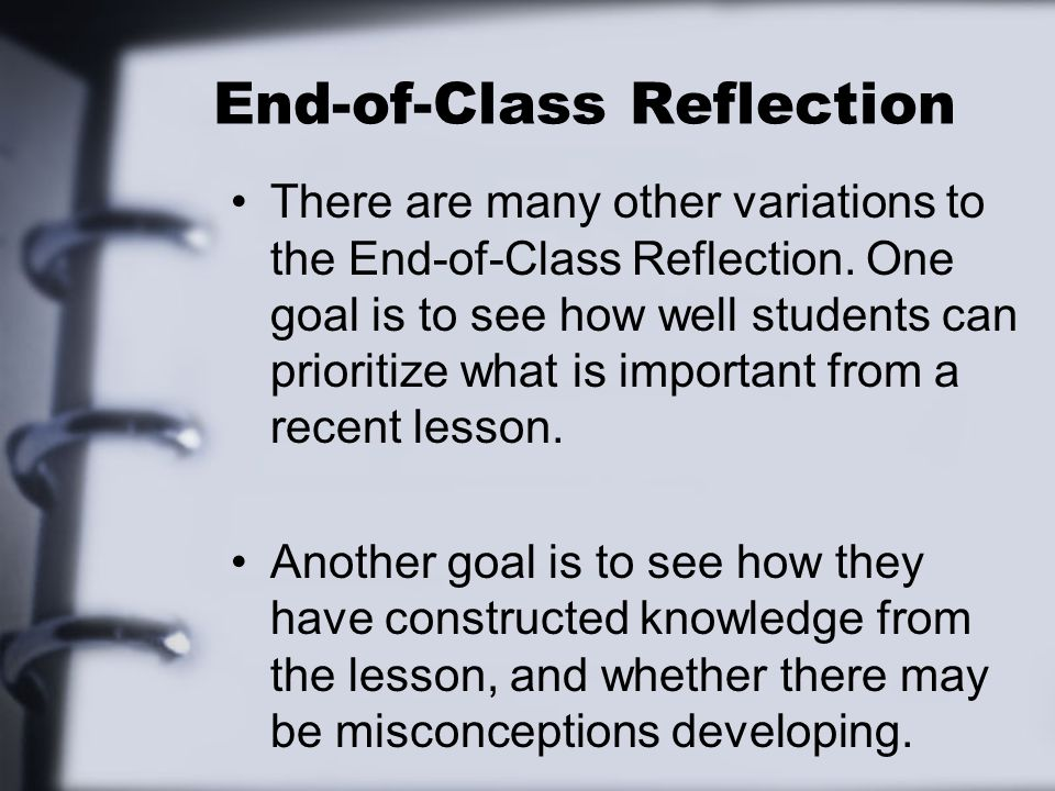 End-of-Class Reflection There are many other variations to the End-of-Class Reflection. One goal is to see how well students can prioritize what is im