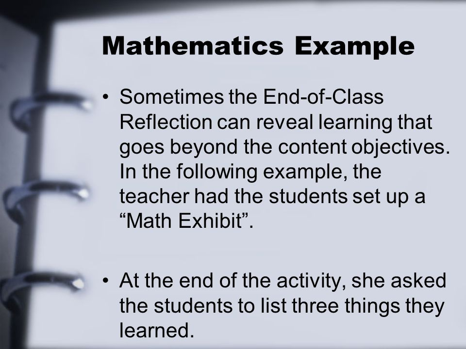 Mathematics Example Sometimes the End-of-Class Reflection can reveal learning that goes beyond the content objectives. In the following example, the t